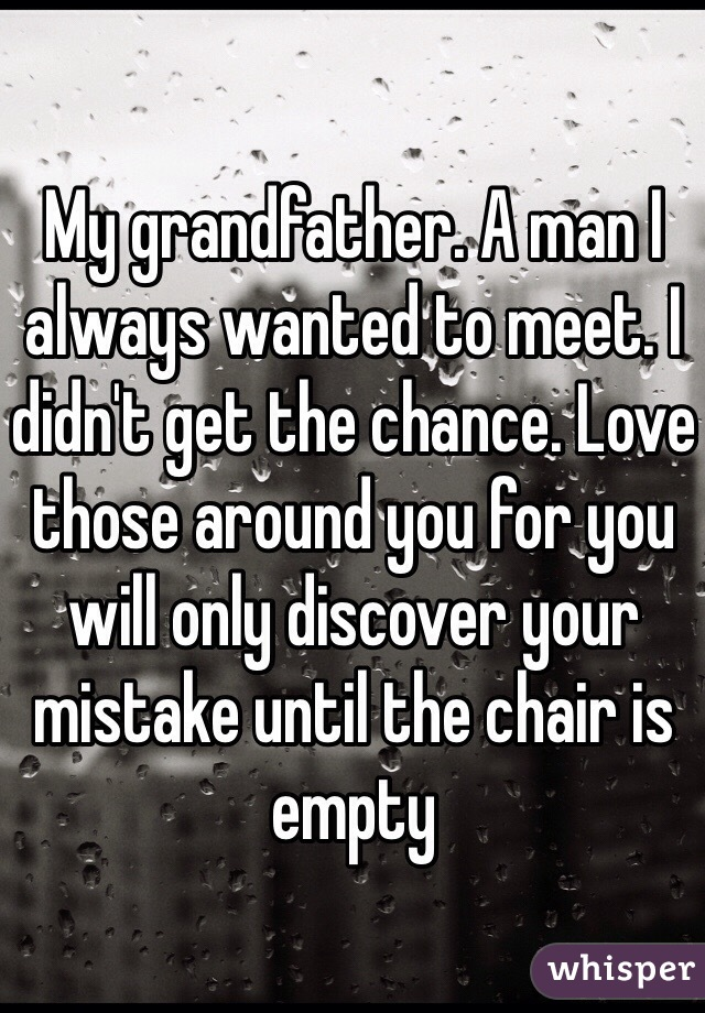 My grandfather. A man I always wanted to meet. I didn't get the chance. Love those around you for you will only discover your mistake until the chair is empty