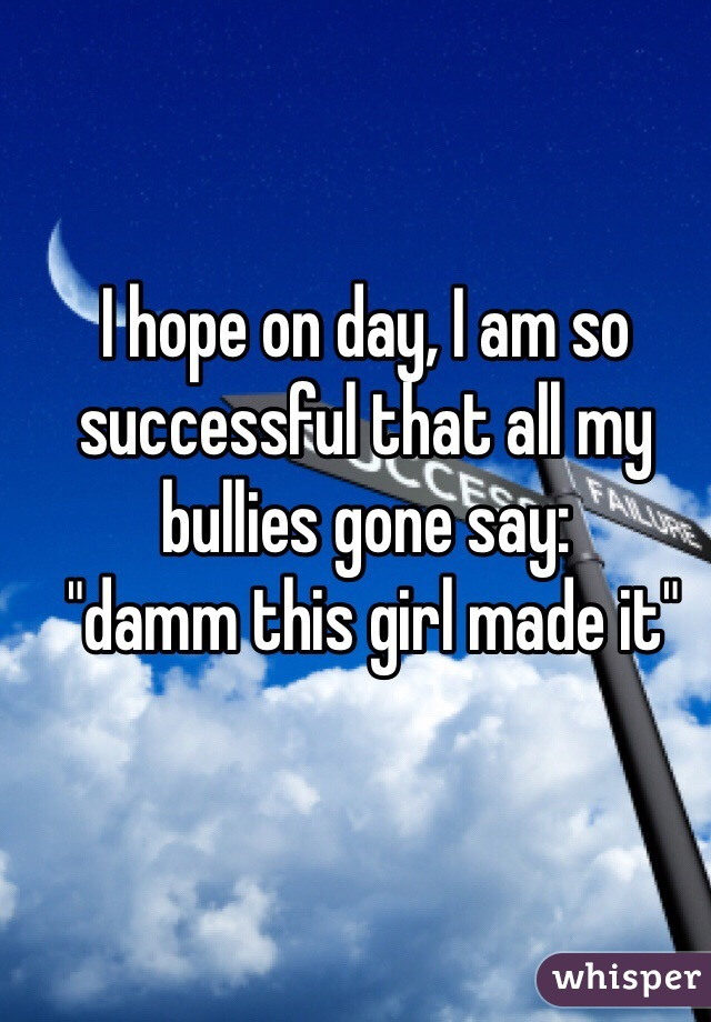 "I hope on day, I am so successful that all my bullies gone say:  ""damm this girl made it"""