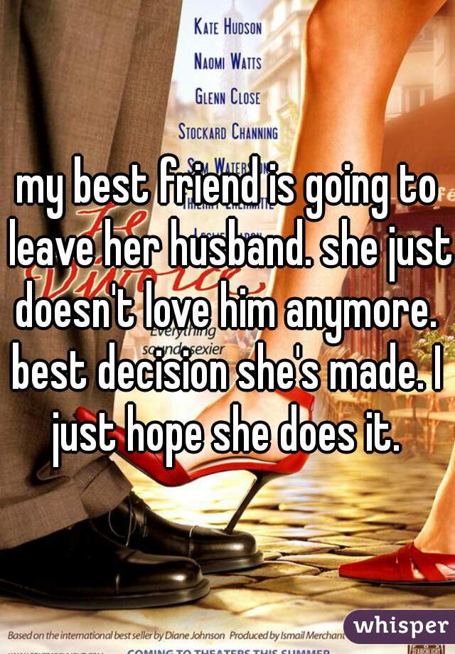 my best friend is going to leave her husband. she just doesn't love him anymore.  best decision she's made. I just hope she does it.