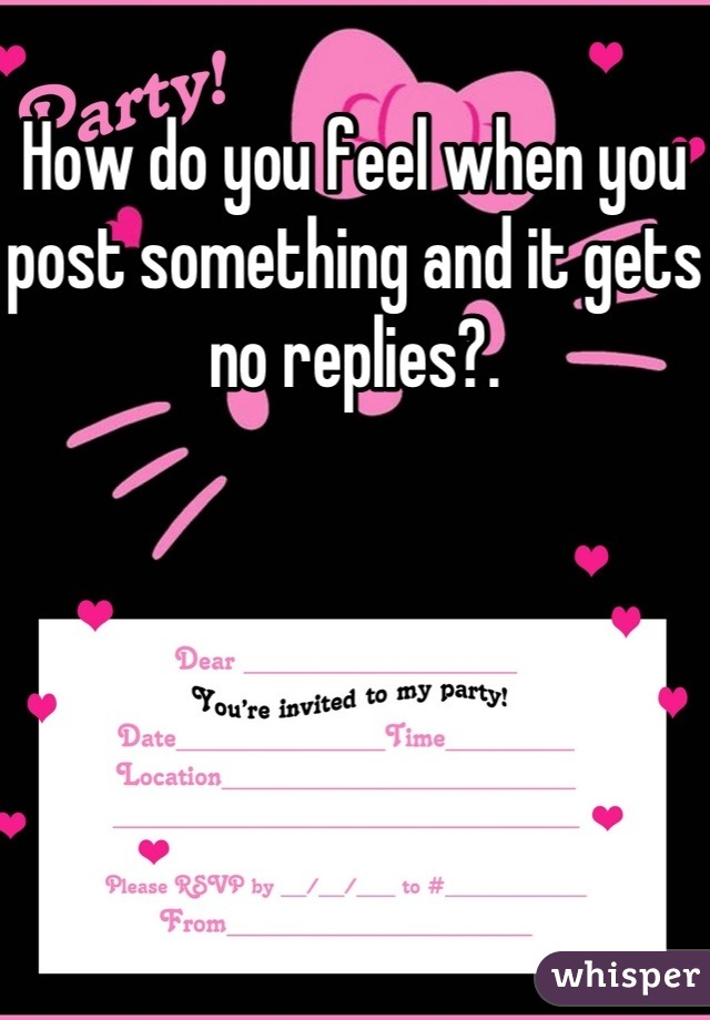 How do you feel when you post something and it gets no replies?.