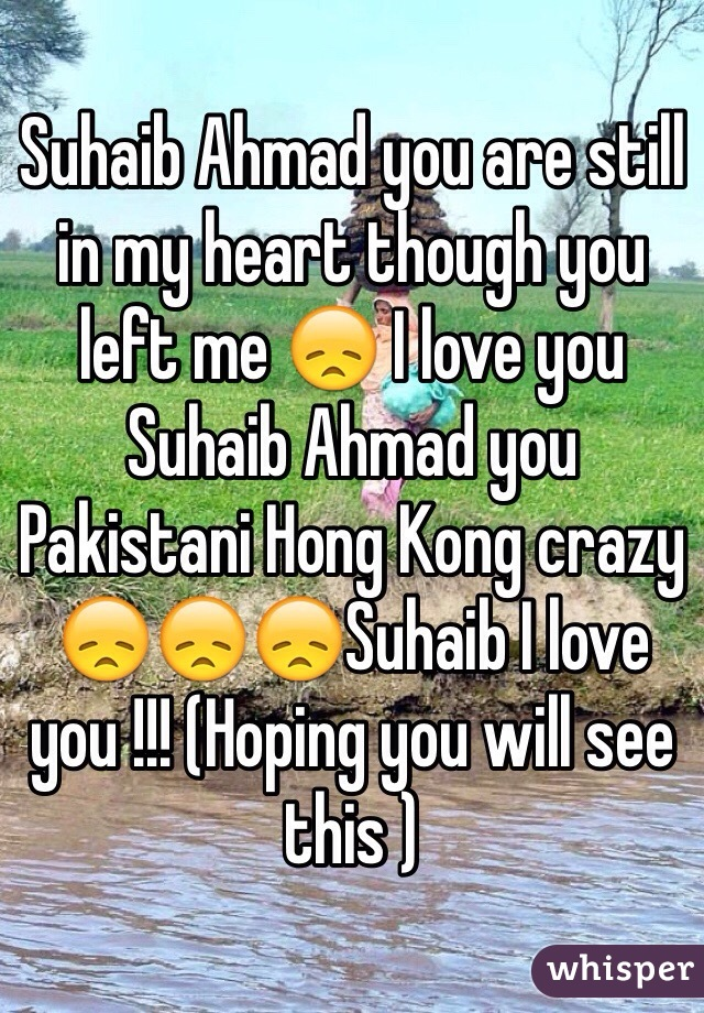 Suhaib Ahmad you are still in my heart though you left me 😞 I love you Suhaib Ahmad you Pakistani Hong Kong crazy 😞😞😞Suhaib I love you !!! (Hoping you will see this )