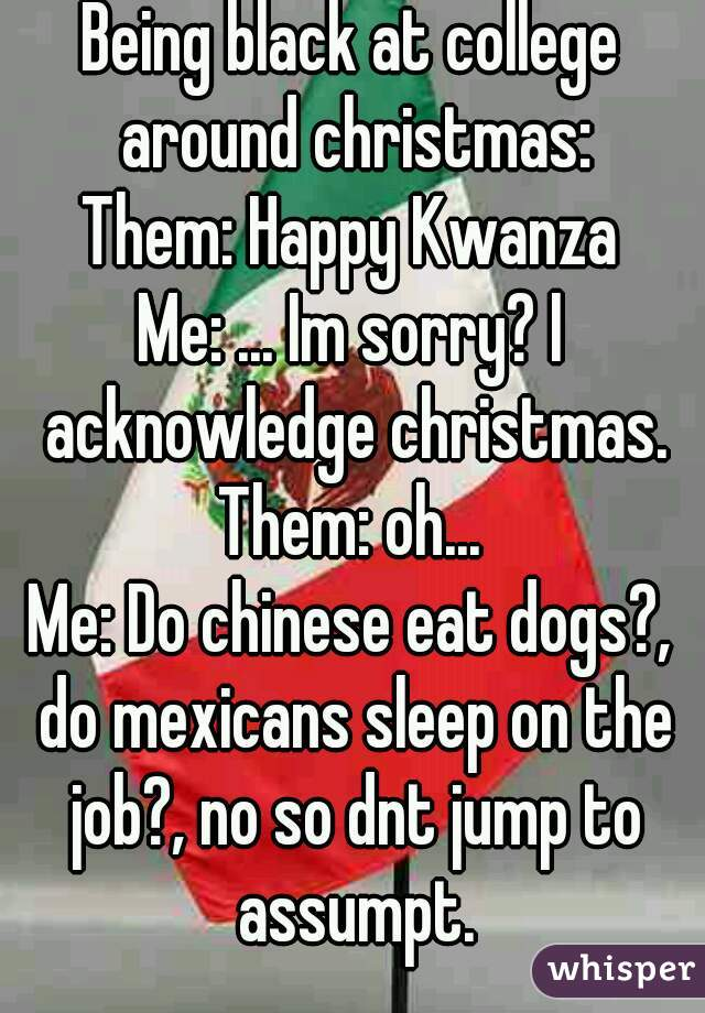 Being black at college around christmas: Them: Happy Kwanza Me: ... Im sorry? I acknowledge christmas. Them: oh... Me: Do chinese eat dogs?, do mexicans sleep on the job?, no so dnt jump to assumpt.