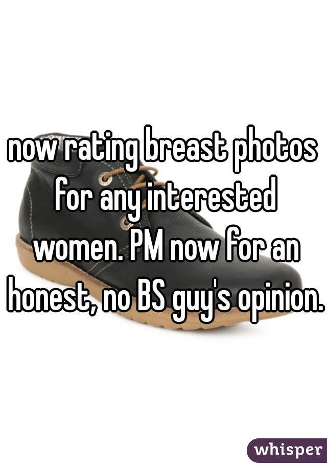 now rating breast photos for any interested women. PM now for an honest, no BS guy's opinion.