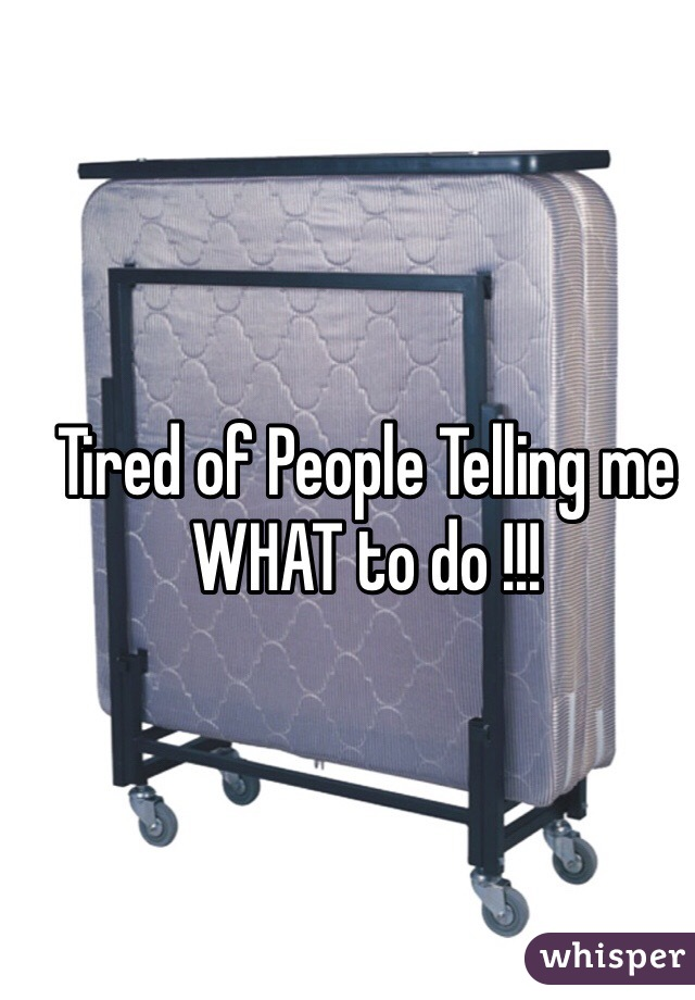 Tired of People Telling me WHAT to do !!!