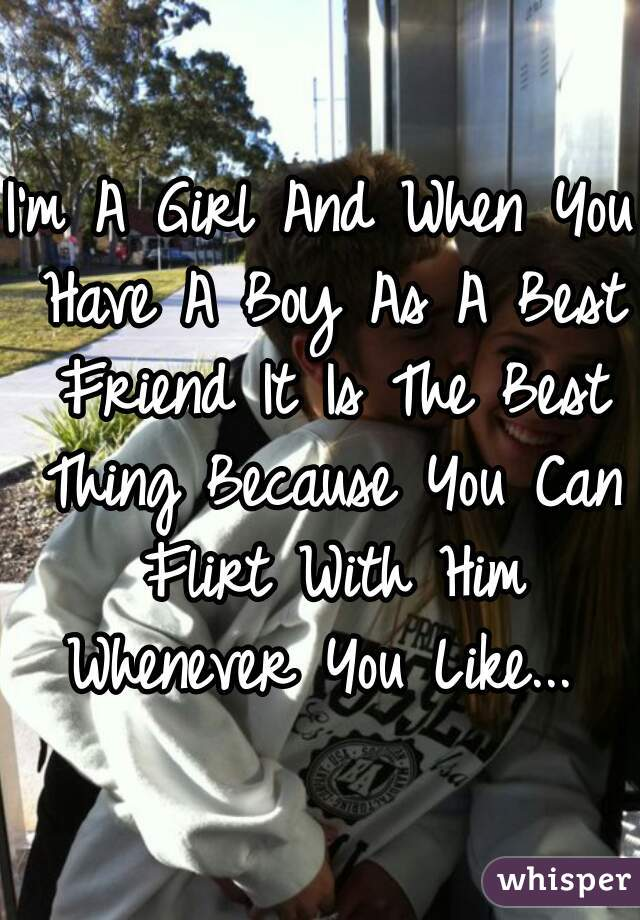 I'm A Girl And When You Have A Boy As A Best Friend It Is The Best Thing Because You Can Flirt With Him Whenever You Like...