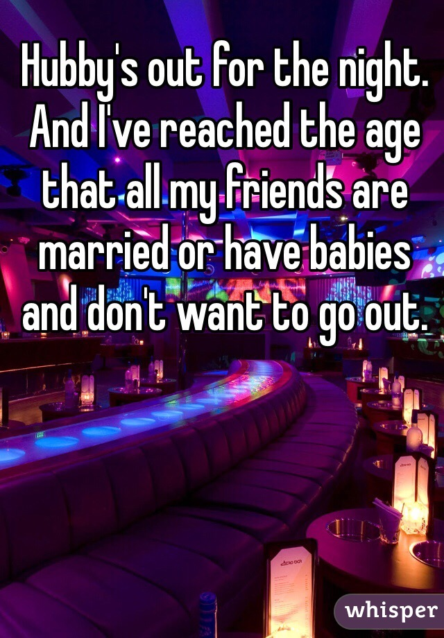 Hubby's out for the night. And I've reached the age that all my friends are married or have babies and don't want to go out.