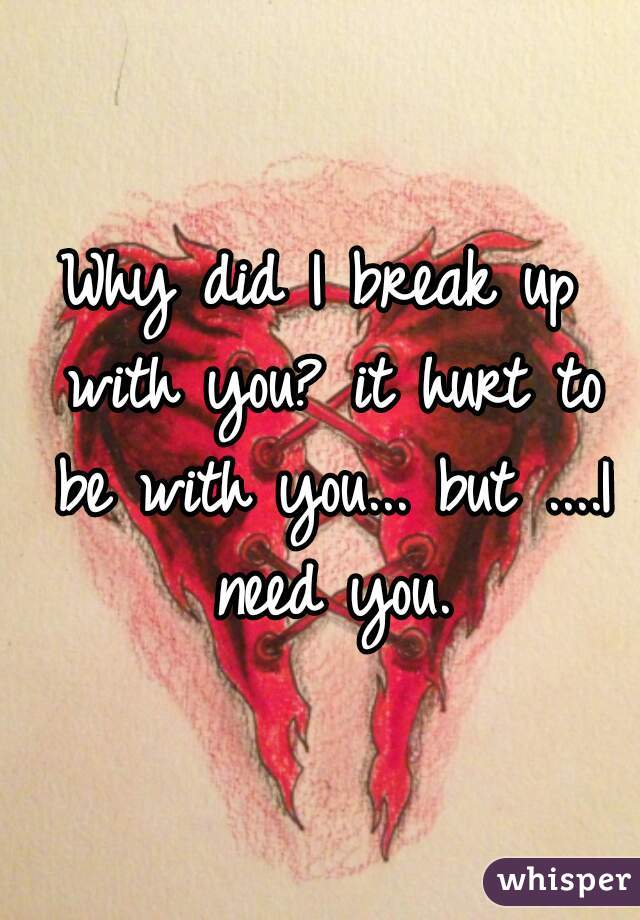Why did I break up with you? it hurt to be with you... but ....I need you.