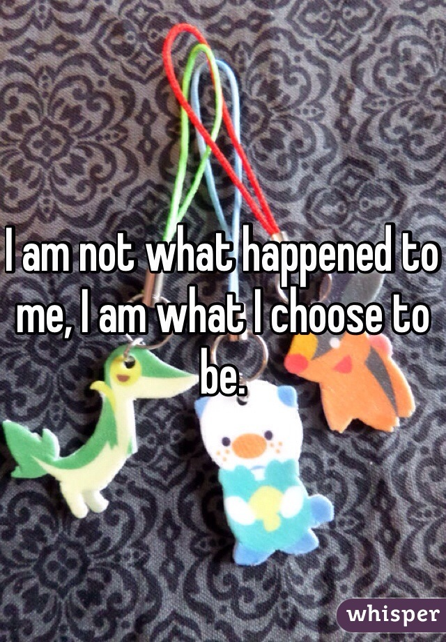 I am not what happened to me, I am what I choose to be.
