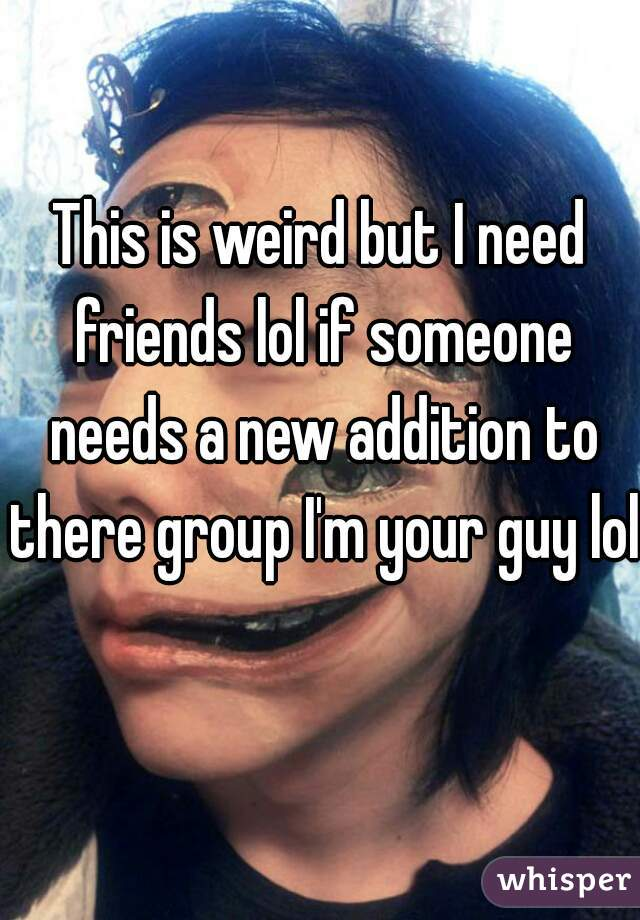 This is weird but I need friends lol if someone needs a new addition to there group I'm your guy lol