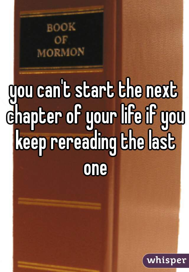 you can't start the next chapter of your life if you keep rereading the last one