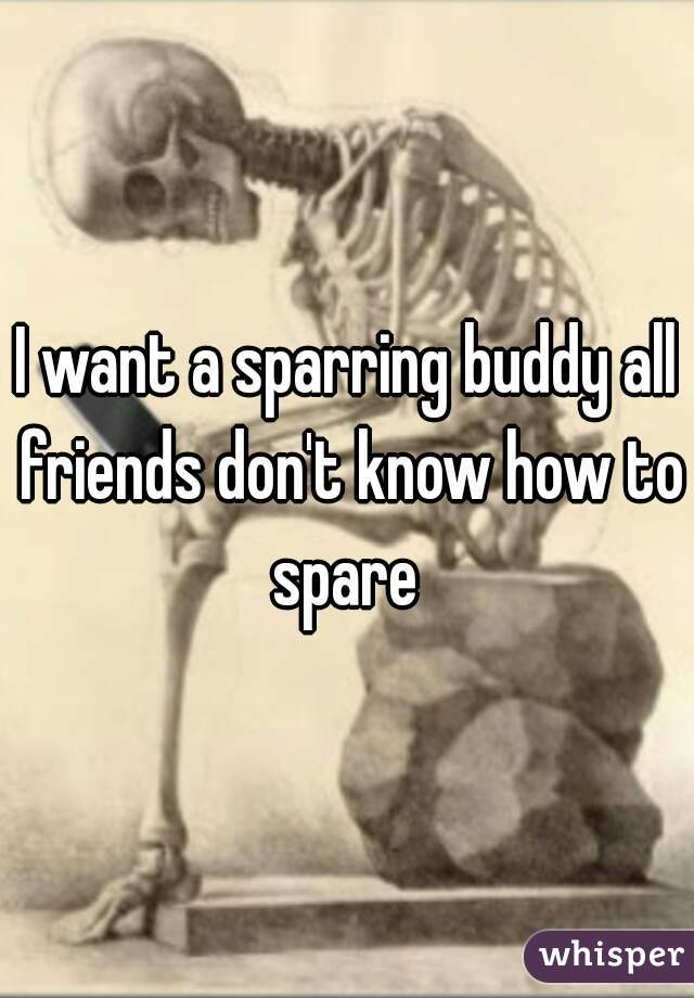 I want a sparring buddy all friends don't know how to spare