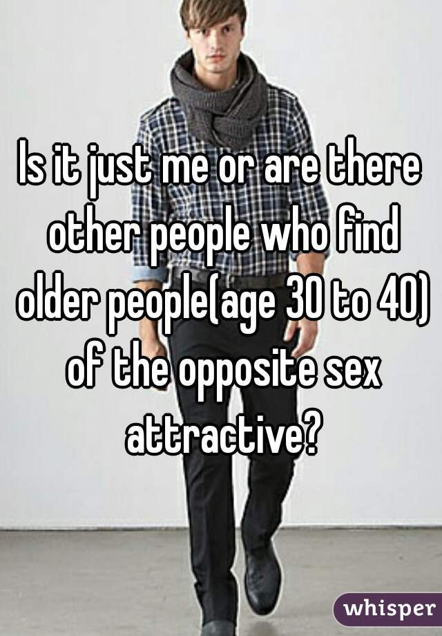 Is it just me or are there other people who find older people(age 30 to 40) of the opposite sex attractive?