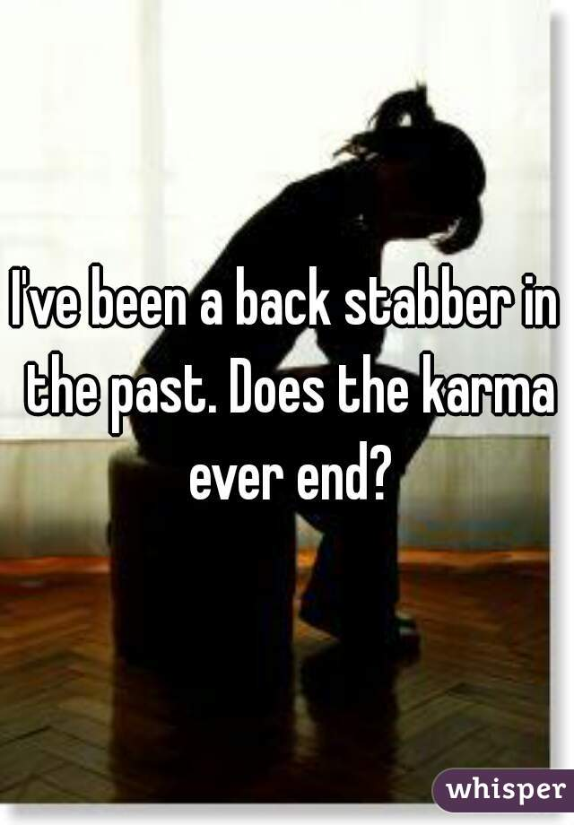 I've been a back stabber in the past. Does the karma ever end?