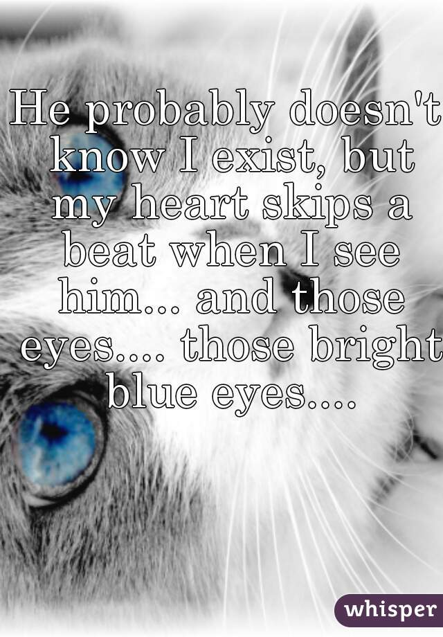 He probably doesn't know I exist, but my heart skips a beat when I see him... and those eyes.... those bright blue eyes....