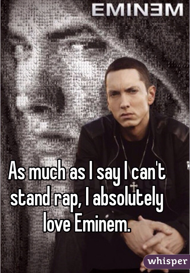 As much as I say I can't stand rap, I absolutely love Eminem.