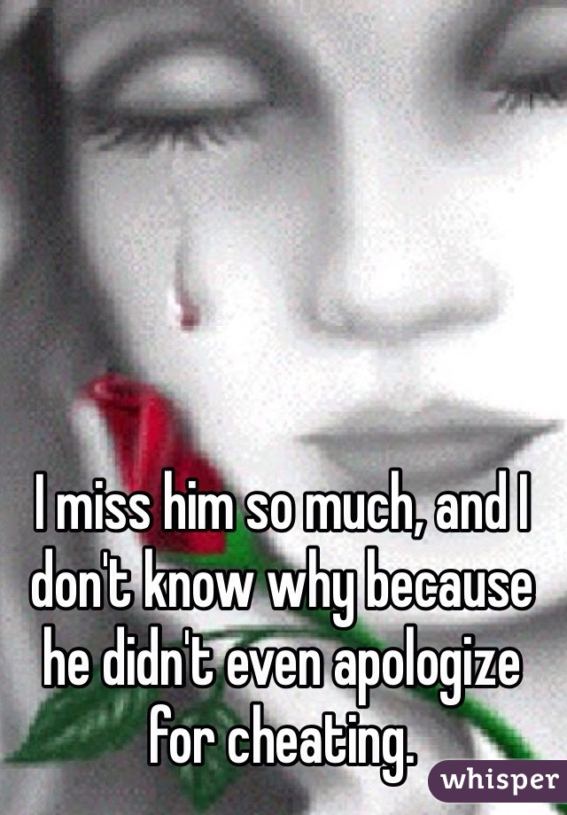 I miss him so much, and I don't know why because he didn't even apologize for cheating.