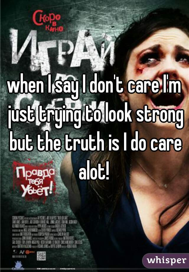 when I say I don't care I'm just trying to look strong but the truth is I do care alot!