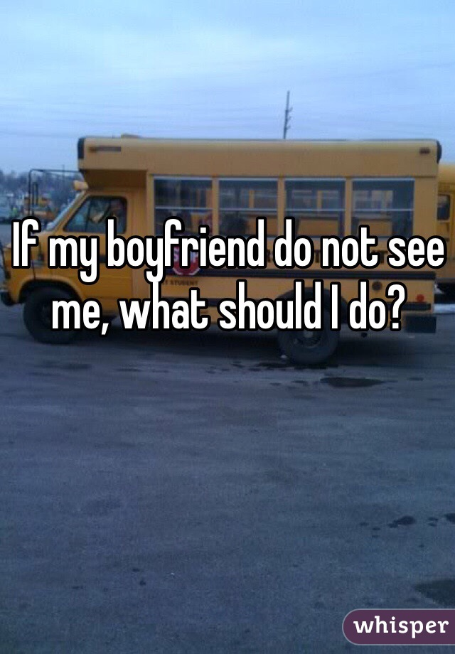 If my boyfriend do not see me, what should I do?