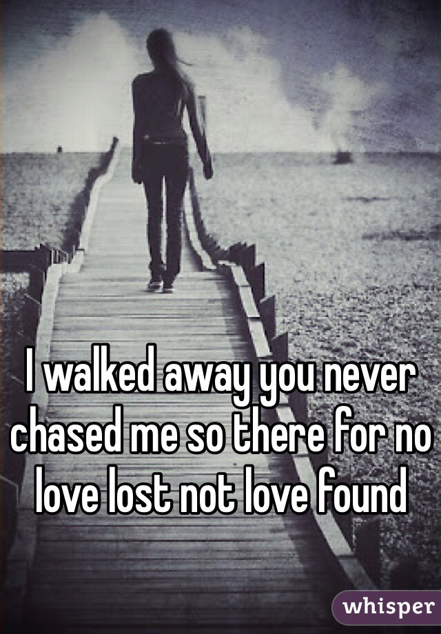 I walked away you never chased me so there for no love lost not love found