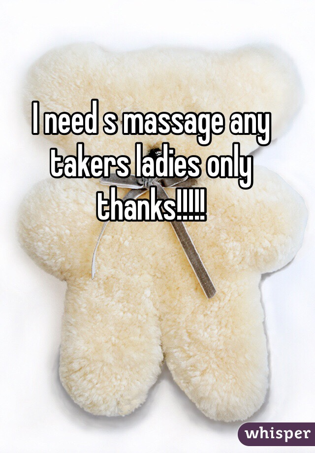I need s massage any takers ladies only thanks!!!!!