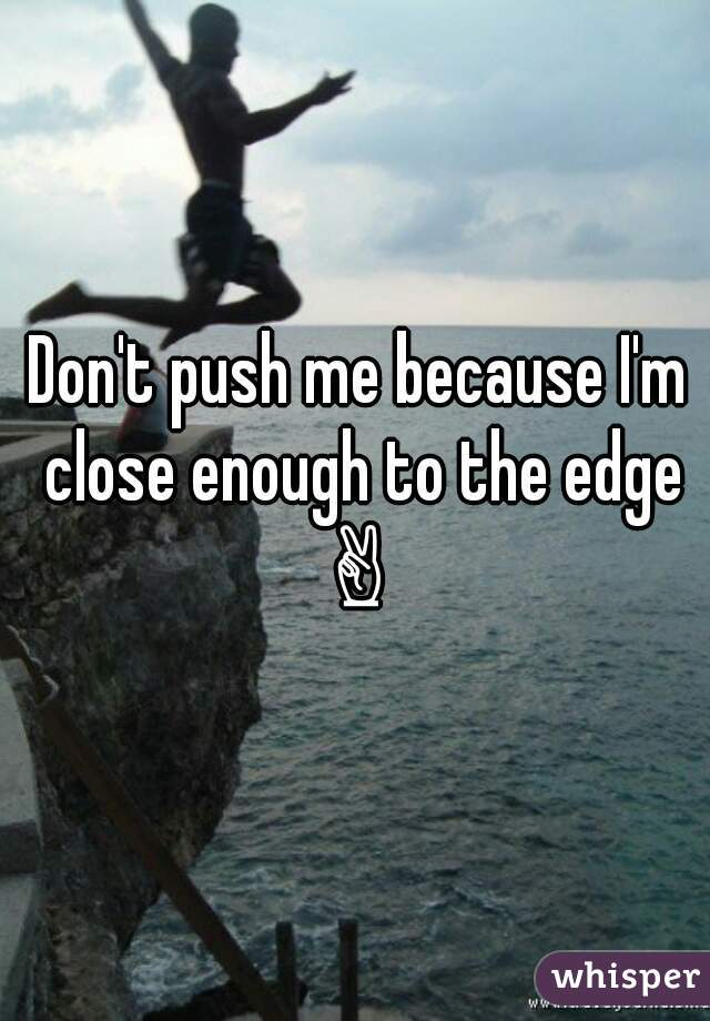 Don't push me because I'm close enough to the edge ✌