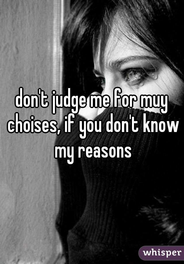 don't judge me for muy choises, if you don't know my reasons