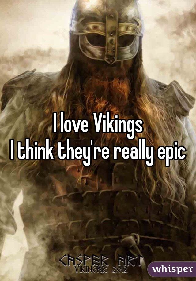 I love Vikings  I think they're really epic