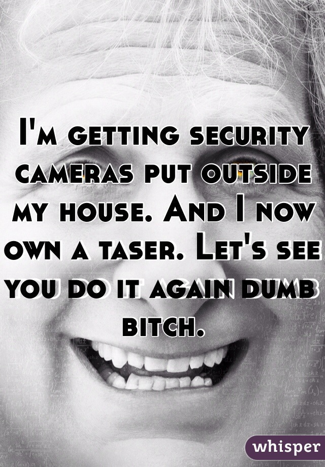 I'm getting security cameras put outside my house. And I now own a taser. Let's see you do it again dumb bitch.