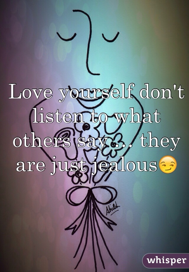 Love yourself don't listen to what others say … they are just jealous😏