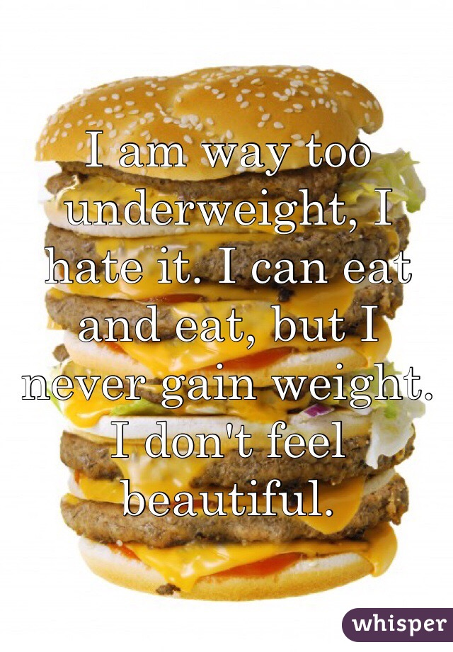 I am way too underweight, I hate it. I can eat and eat, but I never gain weight. I don't feel beautiful.