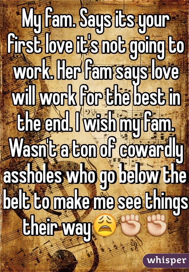 My fam. Says its your first love it's not going to work. Her fam says love will work for the best in the end. I wish my fam. Wasn't a ton of cowardly assholes who go below the belt to make me see things their way😩✊✊