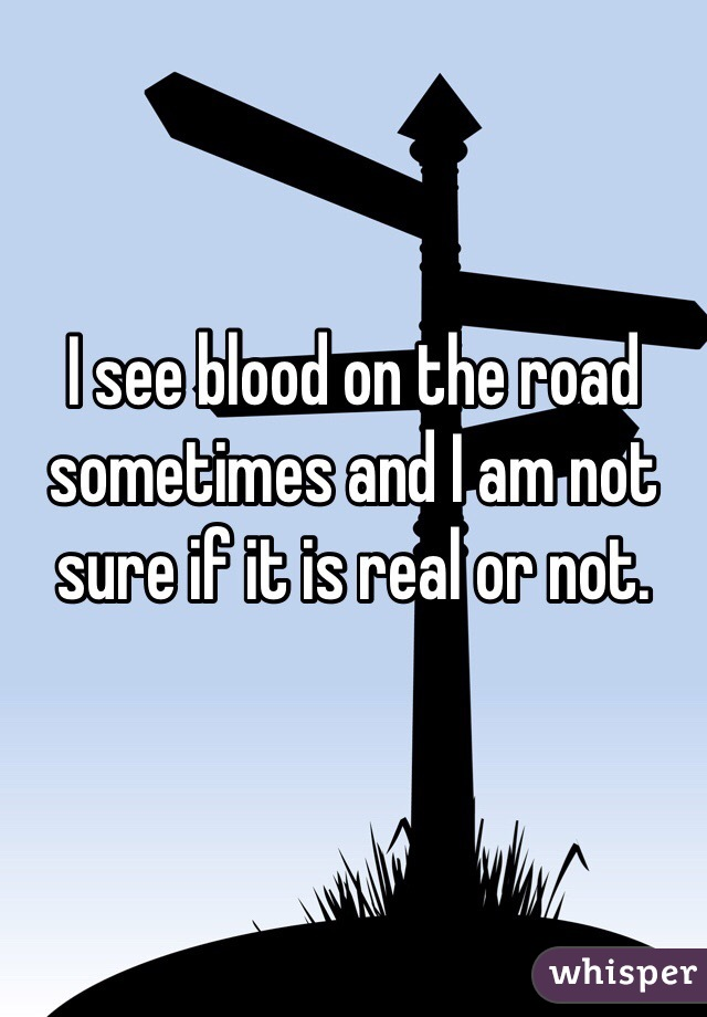 I see blood on the road sometimes and I am not sure if it is real or not.