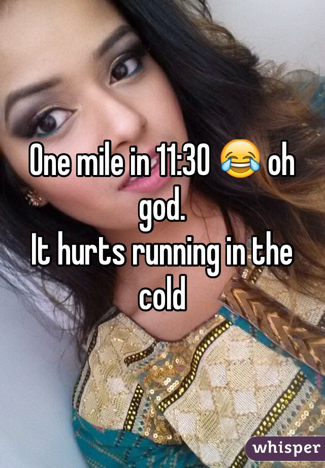 One mile in 11:30 😂 oh god.  It hurts running in the cold