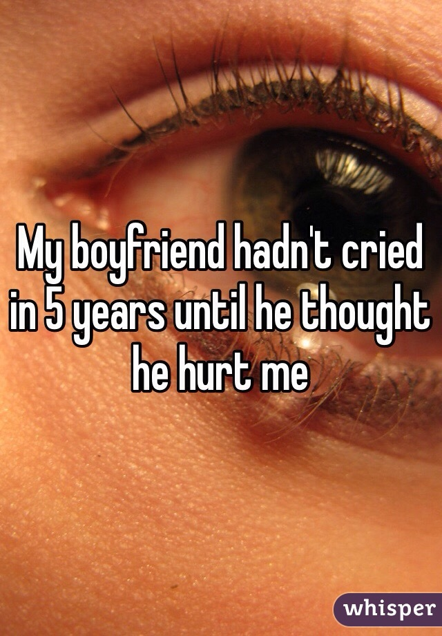 My boyfriend hadn't cried in 5 years until he thought he hurt me