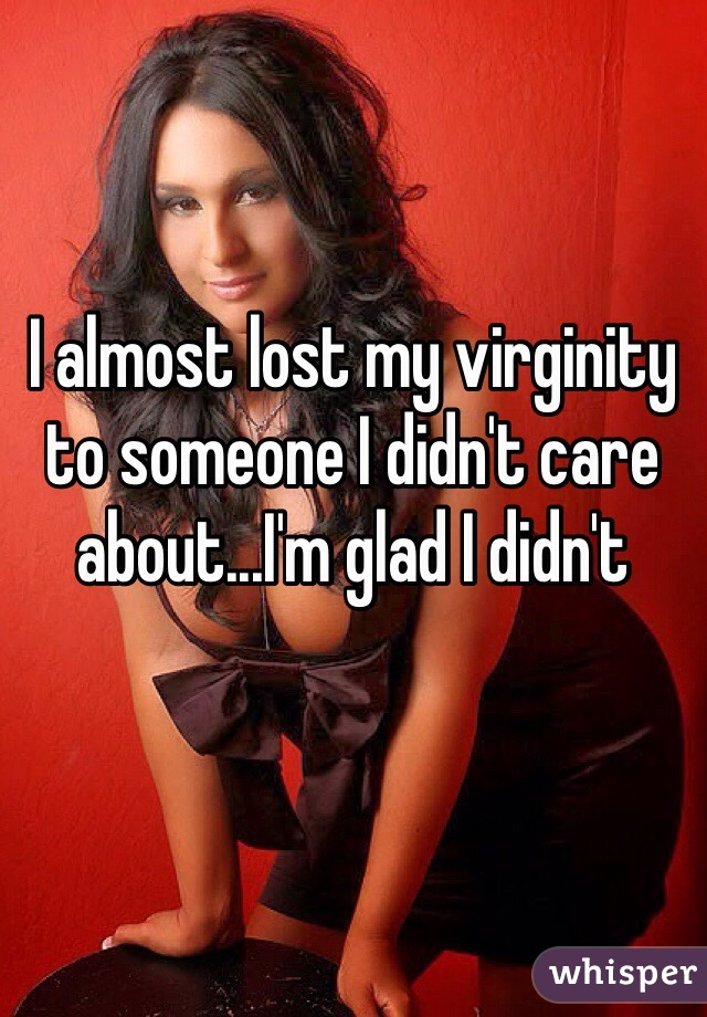 I almost lost my virginity to someone I didn't care about...I'm glad I didn't