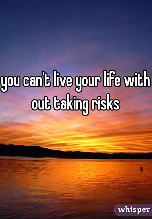 you can't live your life with out taking risks