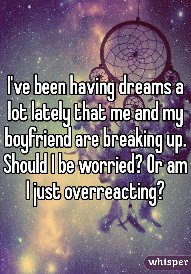 I've been having dreams a lot lately that me and my boyfriend are breaking up. Should I be worried? Or am I just overreacting?