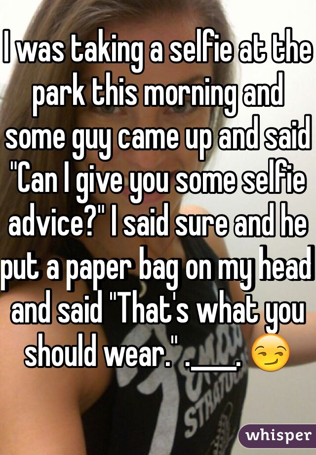 """I was taking a selfie at the park this morning and some guy came up and said """"Can I give you some selfie advice?"""" I said sure and he put a paper bag on my head and said """"That's what you should wear."""" .____. 😏"""