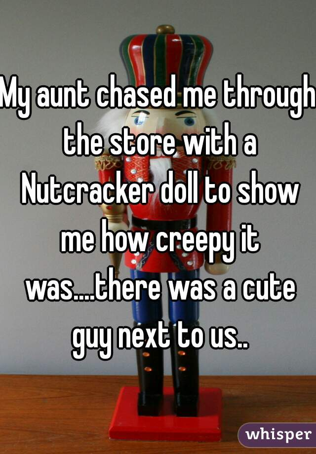 My aunt chased me through the store with a Nutcracker doll to show me how creepy it was....there was a cute guy next to us..