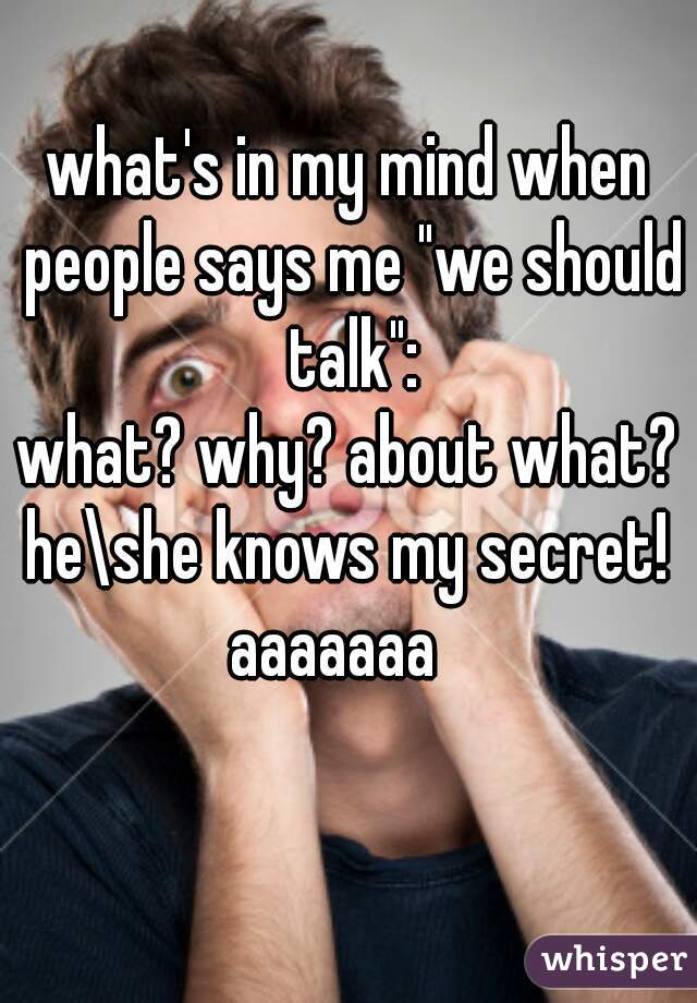 "what's in my mind when people says me ""we should talk"": what? why? about what? he\she knows my secret!  aaaaaaa"