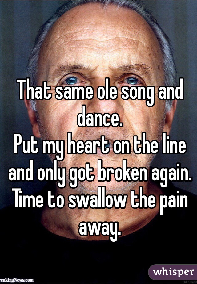 That same ole song and dance.  Put my heart on the line and only got broken again.  Time to swallow the pain away.