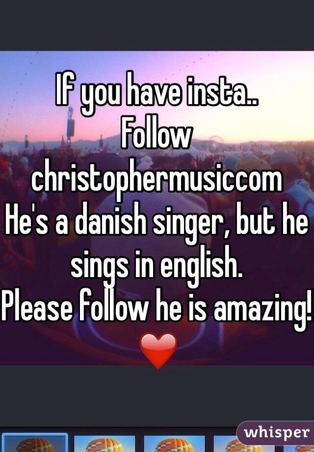 If you have insta.. Follow christophermusiccom He's a danish singer, but he sings in english. Please follow he is amazing!❤️