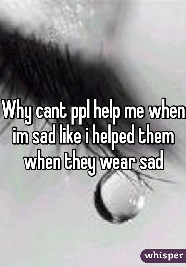 Why cant ppl help me when im sad like i helped them when they wear sad