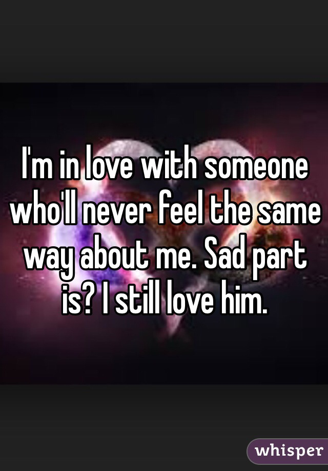 I'm in love with someone who'll never feel the same way about me. Sad part is? I still love him.