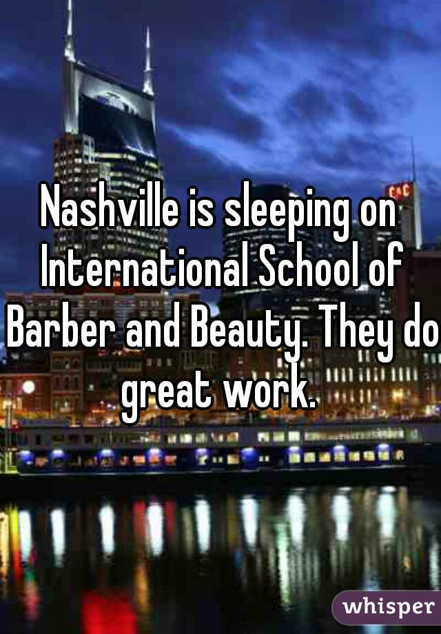 Nashville is sleeping on International School of Barber and Beauty. They do great work.