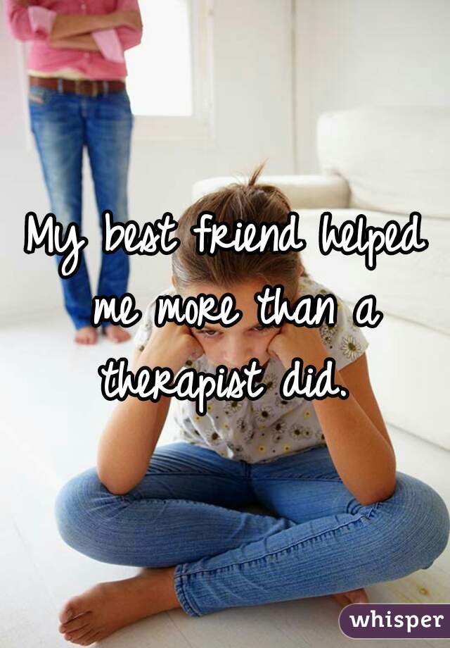 My best friend helped me more than a therapist did.
