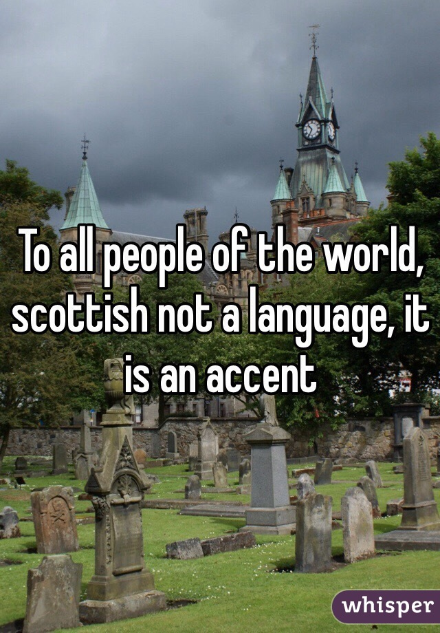To all people of the world, scottish not a language, it is an accent