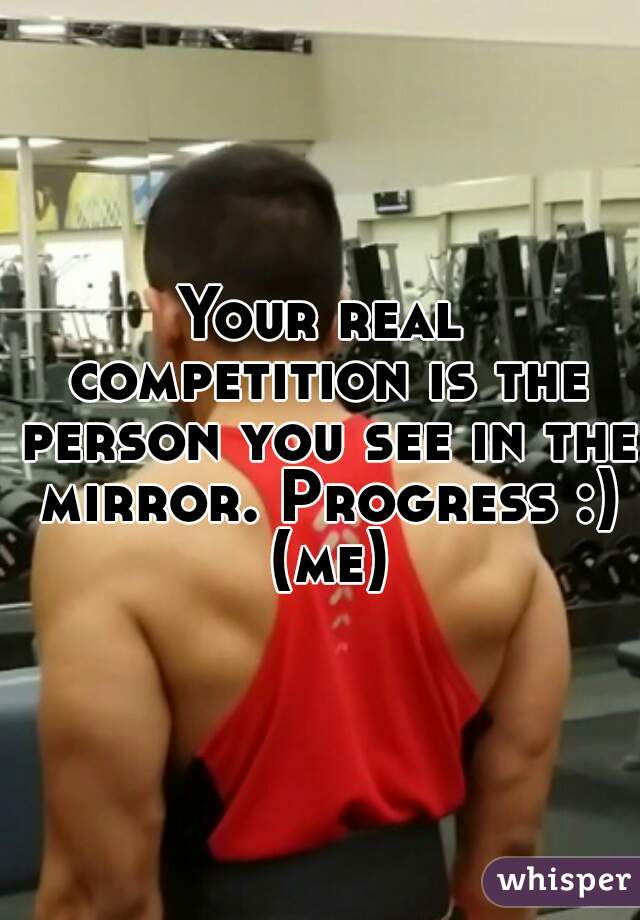 Your real competition is the person you see in the mirror. Progress :) (me)