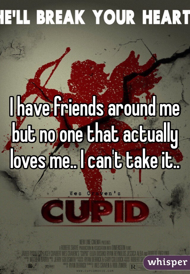 I have friends around me but no one that actually loves me.. I can't take it..