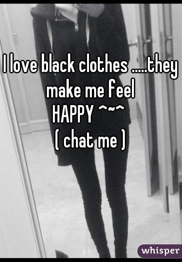 I love black clothes .....they make me feel  HAPPY ^~^  ( chat me )
